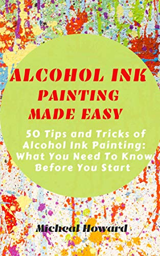 ALCOHOL INK PAINTING MADE EASY: 50 Tips and Tricks To Alcohol Painting: What You Need To Know Before You Start (For Every Beginner and Professional Artist) (English Edition)