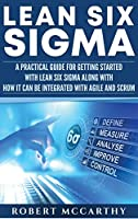 Lean Six Sigma: A Practical Guide for Getting Started with Lean Six Sigma along with How It Can Be Integrated with Agile and Scrum