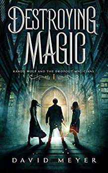 Destroying Magic (Randy Wolf and the Dropout Magicians Book 1) by [David Meyer]