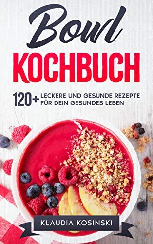 Bowl Kochbuch: 120+ leckere und gesunde Rezepte für dein gesundes Leben