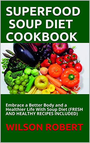SUPERFOOD SOUP DIET COOKBOOK: Embrace a Better Body and a Healthier Life With Soup Diet (FRESH AND HEALTHY RECIPES INCLUDED) (English Edition)