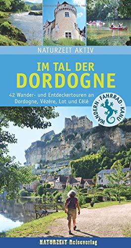 Im Tal der Dordogne: 42 Wander- und Entdeckertouren an Dordogne, Vézère, Lot und Célé (Naturzeit aktiv)
