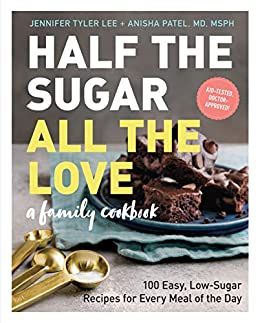 Half the Sugar, All the Love: 100 Easy, Low-Sugar Recipes for Every Meal of the Day by [Jennifer Tyler Lee, Anisha Patel]