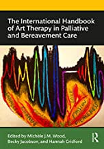 The International Handbook of Art Therapy in Palliative and Bereavement Care (Routledge International Handbooks)