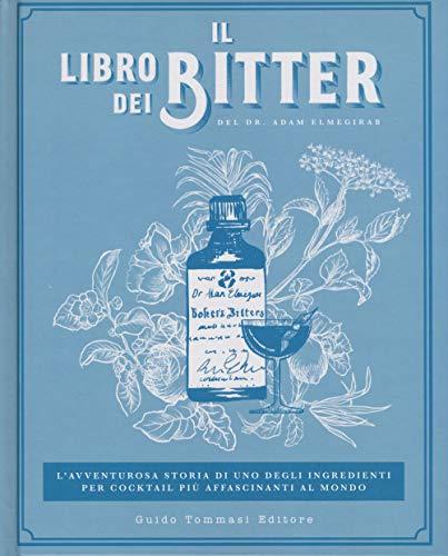 Il libro dei bitter. L'avventurosa storia di uno degli ingredienti per cocktail più affascinanti al mondo. Ediz. illustrata