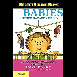 Babies and Other Hazards of Sex     How to Make a Tiny Person in Only 9 Months, with Tools You Probably Have around the Home              Written by:                                                                                                                                 Dave Barry                               Narrated by:                                                                                                                                 Arte Johnson                      Length: 1 hr and 34 mins     Not rated yet     Overall 0.0