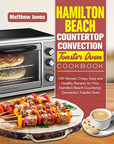 Hamilton Beach Countertop Convection Toaster Oven Cookbook: 100 Newest, Crispy, Easy and Healthy Recipes for Your Hamilton Beach Countertop Convection Toaster Oven (English Edition)