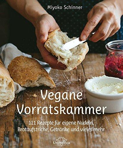 Vegane Vorratskammer: 111 Rezepte für eigene Nudeln, Brotaufstriche, Getränke und vieles mehr