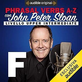 F (Lesson 9)     Phrasal verbs A-Z con John Peter Sloan              Di:                                                                                                                                 John Peter Sloan                               Letto da:                                                                                                                                 John Peter Sloan                      Durata:  20 min     18 recensioni     Totali 5,0