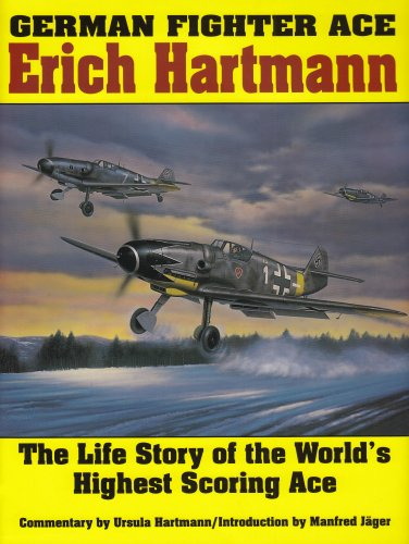 German Fighter Ace Erich Hartmann: The Life Story of the Worldas Highest Scoring Ace: The Life Story of the World's Highest Scoring Ace (Schiffer Military History)