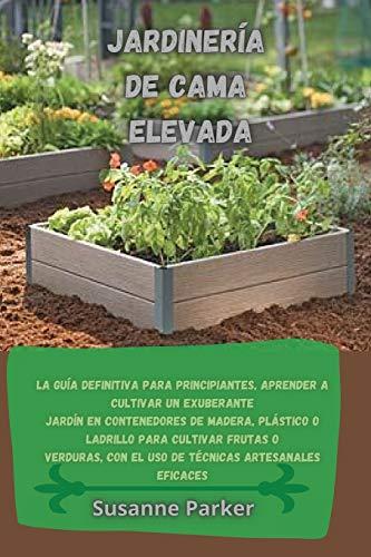 JARDINERÍA DE CAMA ELEVADA: La guía definitiva para principiantes, aprender a cultivar...