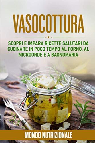 Vasocottura: Scopri e Impara Ricette Salutari da Cucinare in Poco Tempo al Forno, al Microonde e a Bagnomaria