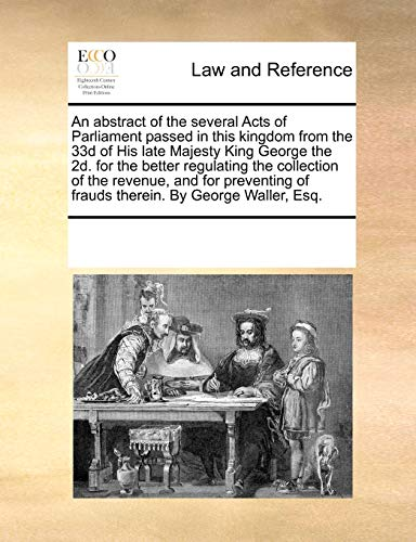 An Abstract of the Several Acts of Parliament Passed in This Kingdom from the 33d of His Late Majesty King George the 2D. for the Better Regulating ... of Frauds Therein. by George Waller, Esq.