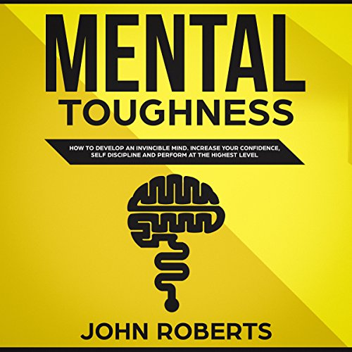 Mental Toughness: How to Develop an Invincible Mind. Increase your Confidence, Self-Discipline and Perform at the Highest Level audiobook cover art
