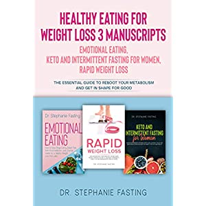 Healthy Eating for Weight Loss: 3 Manuscripts Emotional Eating, Keto and Intermittent Fasting for Women, Rapid Weight Loss The Essential Guide to Reboot Your Metabolism and get in Shape for good