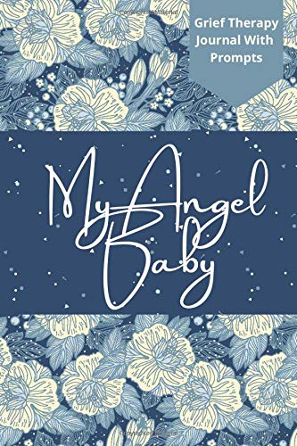 My Angel Baby: Grief Therapy Journal With Prompts: Stunning Notebook For Men And Women Suffering From Child Loss, Miscarriage, Stillbirth; Perfect And Elegant Gift