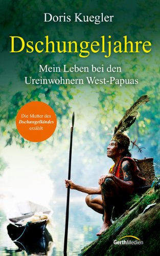 Dschungeljahre: Mein Leben bei den Ureinwohnern West-Papuas.