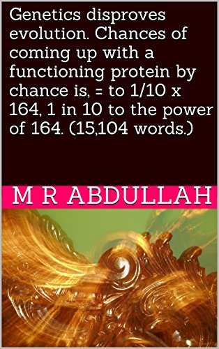 Genetics disproves evolution. Chances of coming up with a functioning protein by chance is, = to 1/10 x 164, 1 in 10 to the power of 164. (15,104 words.) (English Edition)