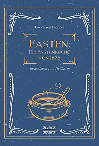 Fasten: Die Fastenküche von 1878: Rezeptideen zum Heilfasten: Rezeptideen für alle Fasten- und Abstinenztage