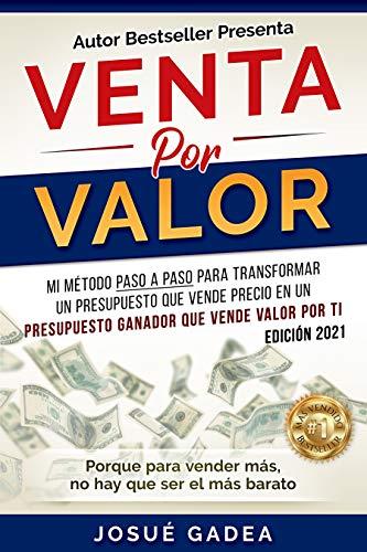Venta por Valor: mi método paso a paso para transformar un presupuesto que vende precio en un presupuesto ganador que vende valor por ti (Spanish Edition)