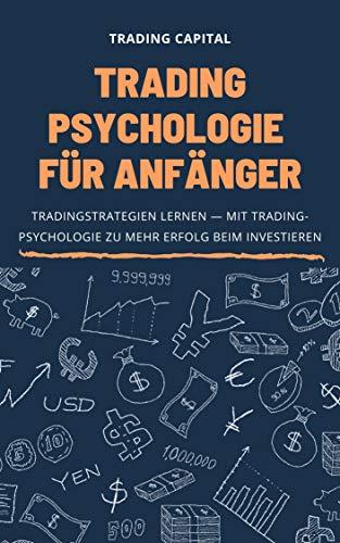 Trading Psychologie für Anfänger: Tradingstrategien lernen — Mit Tradingpsychologie zu mehr Erfolg beim Investieren