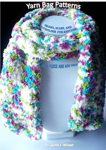 Yarn Bag Patterns - Shawl Scarf & Potholder for Knitting with Fleece & Boa Yarn by [Laurie J. Wilson, ADW]