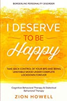 Borderline Personality Disorder: I DESERVE TO BE HAPPY - Take Back Control of Your BPD and Bring Unstable Mood Under Complete Lockdown Forever - Cognitive Behavioral Therapy & Dialectical Behavioral Therapy