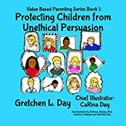 Protecting Children From Unethical Persuasion (Value Based Parenting Book 1)