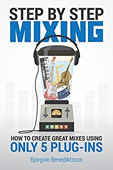 Step By Step Mixing: How to Create Great Mixes Using Only 5 Plug-ins by [Bjorgvin Benediktsson, James Wasem]