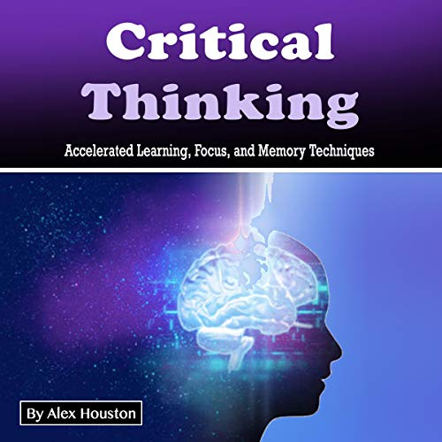Critical Thinking: Accelerated Learning, Focus, and Memory Techniques cover art