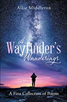 A Wayfinder's Wanderings: A First Collection of Poems: A First Collection of Poems