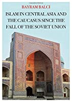 Islam in Central Asia and the Caucasus Since the Fall of the Soviet Union (Comparative Politics and International Studies)