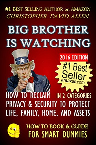 BIG BROTHER IS WATCHING - HOW TO RECLAIM PRIVACY & SECURITY TO PROTECT LIFE, FAMILY, HOME AND ASSETS 2016 EDITION (Natural law, Human Rights, Civil Rights) (HOW TO BOOK & GUIDE FOR SMART DUMMIES 12)