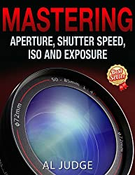 Photography Books - Mastering Aperture, Shutter Speed, ISO and Exposure by Al Judge