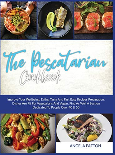 The Pescatarian Cookbook: Improve Your Wellbeing, Eating Tasty And Fast Easy Recipes Preparation. Dishes Are Fit For Vegetarians And Vegan . Find As Well A Section dedicated To People Over 40 & 50