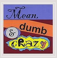 Mean Dumb & Crazy