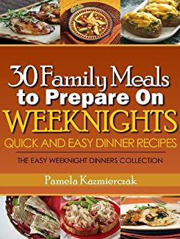30 Family Meals To Prepare On Weeknights (Quick and Easy Dinner Recipes – The Easy Weeknight Dinners Collection) by [Pamela Kazmierczak]