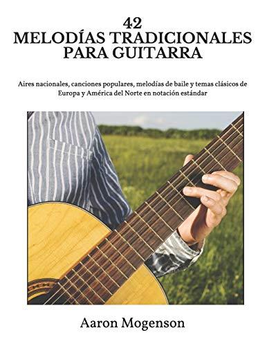 42 MELODÍAS TRADICIONALES PARA GUITARRA: Aires nacionales, canciones populares, melodías de baile y temas clásicos de Europa y América del Norte en notación estándar