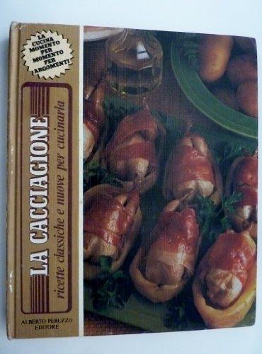 'CACCIAGIONE Ricette classiche e nuove per cucinarla - La Cucina momento per momento per argomenti'