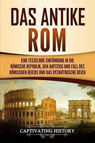 Das antike Rom: Eine fesselnde Einführung in die römische Republik, den Aufstieg und Fall des Römischen Reichs und das Byzantinische Reich