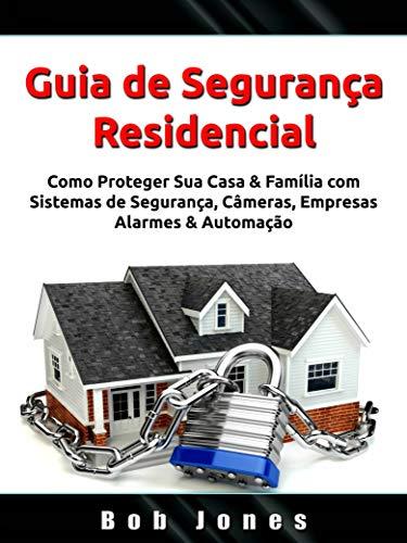Guia de Segurança Residencial: Como Proteger Sua Casa & Família com Sistemas de Segurança, Câmeras, Empresas, Alarmes & Automação