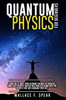 Quantum Physics for Beginners: Learn the 12 Most Mind-Blowing Theories of Universe, Made Easy to Apply and Put Into Practice Along with the Secrets that Are Changing Your Life
