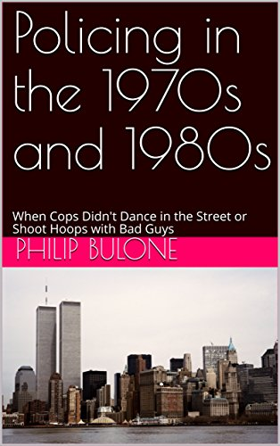 Policing in the 1970s and 1980s: When Cops Didn't Dance in the Street or Shoot Hoops with Bad Guys (English Edition)