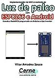 Implementando via WiFi o controle de Luz de palco com ESP8266 e Android Usando o NodeMCU programado no Arduino e App Inventor (Portuguese Edition)