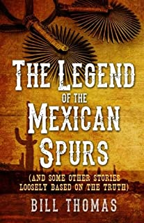 The Legend of the Mexican Spurs: And some other stories loosely based on the truth