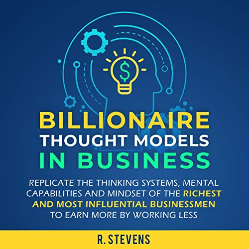 Billionaire Thought Models in Business: Replicate the Thinking Systems, Mental Capabilities and Mindset of the Richest and Most Influential Businessmen to Earn More by Working Less audiobook cover art