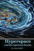 Hyperspace and the Spiritual Realm: Building of the Scriptural Case that the Spiritual Realm is located in the Higher Dimensions of our Space Time Continuum (Hyperspace)