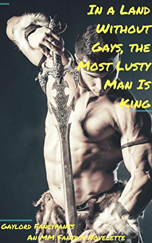 In a Land Without Gays, the Most Lusty Man Is King: An MM Fantasy Novelette (Fantasy Men Swing Swords of Thunderous Manhood Book 3) (English Edition)
