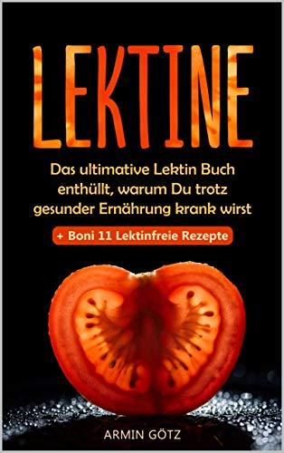 Lektine: Das ultimative Lektin Buch enthüllt, warum Du trotz gesunder Ernährung krank wirst + Boni 11 Lektinfreie Rezepte