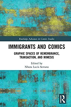 [Nhora Lucía Serrano]のImmigrants and Comics: Graphic Spaces of Remembrance, Transaction, and Mimesis (Routledge Advances in Comics Studies) (English Edition)